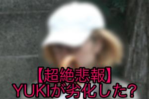 YUKIが劣化した、老化で激太りした、すっぴんがおばさんという噂を調査!