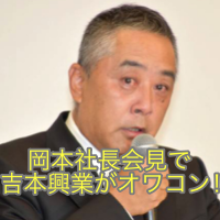 岡本社長の会見で吉本興業はオワコンか!?