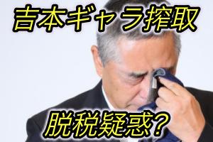 吉本ギャラ搾取問題で脱税疑惑!