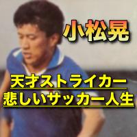 小松晃の現在と消えた理由!サッカー日本代表の幻のゴールと高校時代!